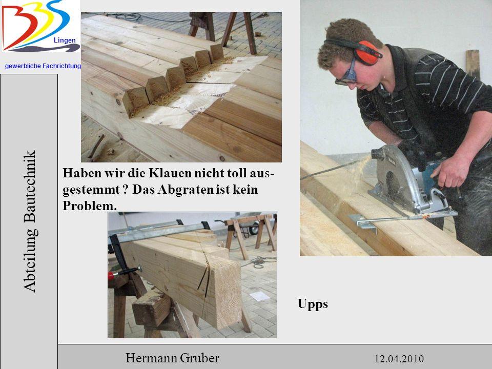 gewerbliche Fachrichtungen Lingen Abteilung Bautechnik Hermann Gruber 12.04.2010 Haben wir die Klauen nicht toll aus- gestemmt .