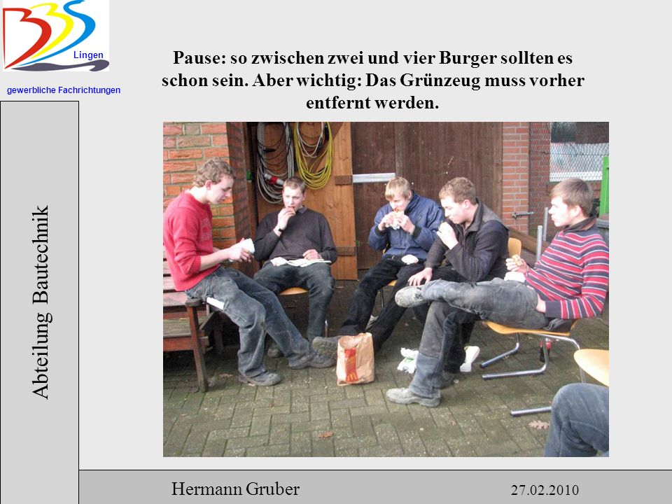 gewerbliche Fachrichtungen Lingen Abteilung Bautechnik Hermann Gruber 27.02.2010 Pause: so zwischen zwei und vier Burger sollten es schon sein.