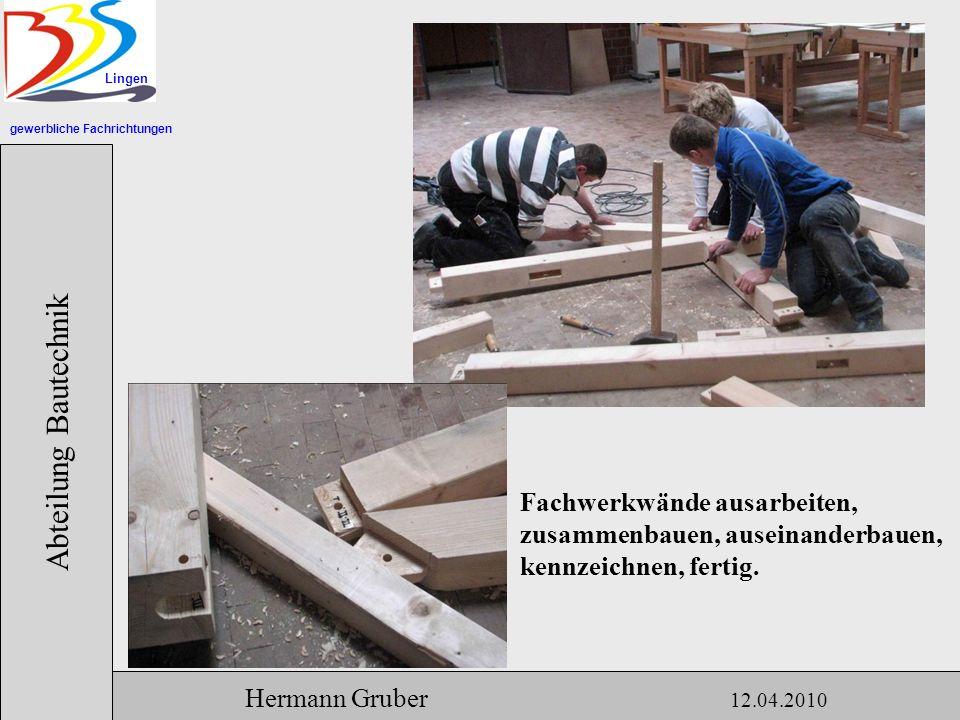 gewerbliche Fachrichtungen Lingen Abteilung Bautechnik Hermann Gruber 12.04.2010 Fachwerkwände ausarbeiten, zusammenbauen, auseinanderbauen, kennzeichnen, fertig.