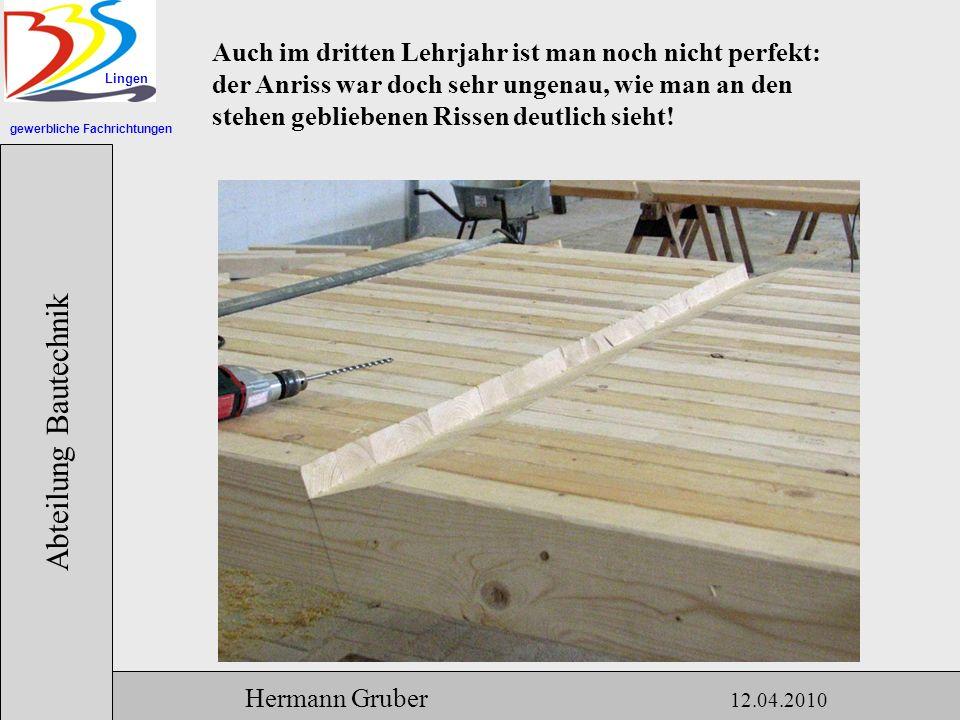 gewerbliche Fachrichtungen Lingen Abteilung Bautechnik Hermann Gruber 12.04.2010 Auch im dritten Lehrjahr ist man noch nicht perfekt: der Anriss war doch sehr ungenau, wie man an den stehen gebliebenen Rissen deutlich sieht!