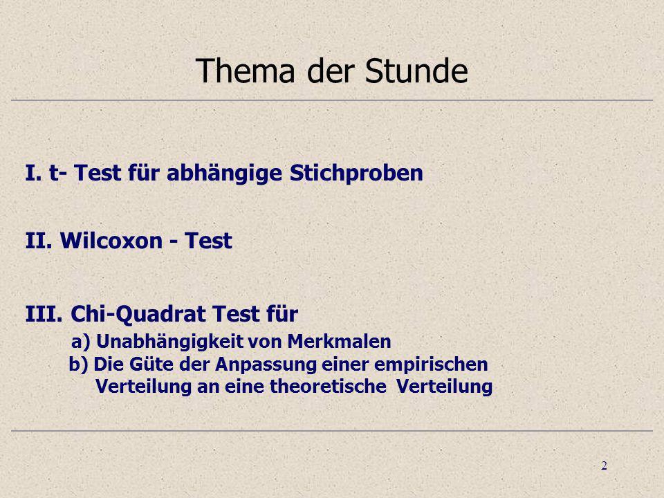 2 Thema der Stunde I. t- Test für abhängige Stichproben II. Wilcoxon - Test III. Chi-Quadrat Test für a) Unabhängigkeit von Merkmalen b) Die Güte der