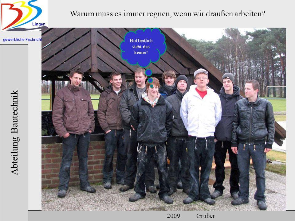 gewerbliche Fachrichtungen Lingen Abteilung Bautechnik 2009 Gruber Warum muss es immer regnen, wenn wir draußen arbeiten? Hoffentlich sieht das keiner