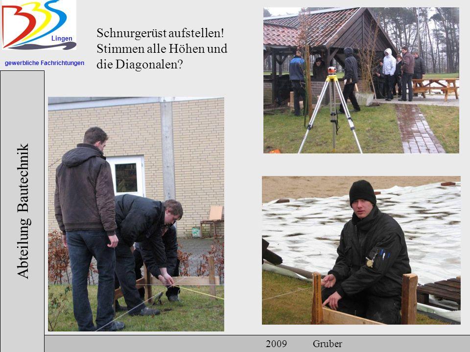 gewerbliche Fachrichtungen Lingen Abteilung Bautechnik 2009 Gruber Schnurgerüst aufstellen! Stimmen alle Höhen und die Diagonalen?