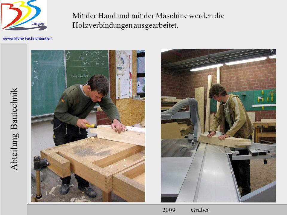gewerbliche Fachrichtungen Lingen Abteilung Bautechnik 2009 Gruber Mit der Hand und mit der Maschine werden die Holzverbindungen ausgearbeitet.