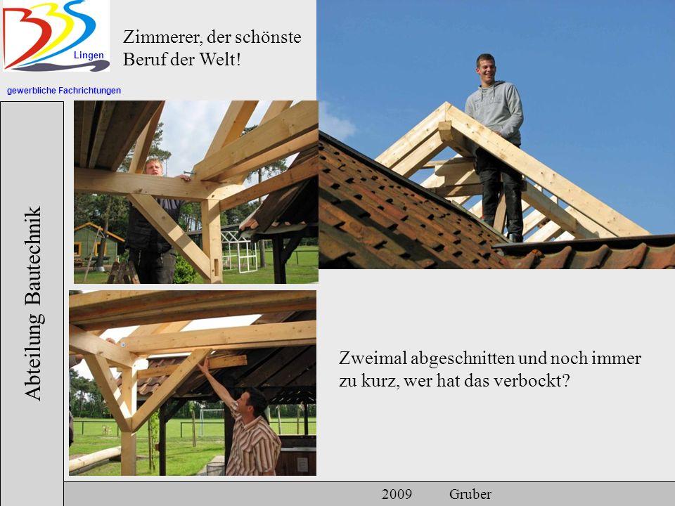 gewerbliche Fachrichtungen Lingen Abteilung Bautechnik 2009 Gruber Zimmerer, der schönste Beruf der Welt! Zweimal abgeschnitten und noch immer zu kurz