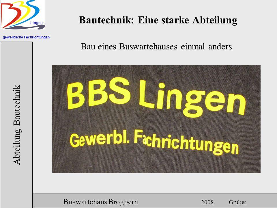gewerbliche Fachrichtungen Lingen Abteilung Bautechnik Hermann Gruber 18.06.2007 Bautechnik: Eine starke Abteilung Buswartehaus Brögbern 2008 Gruber B