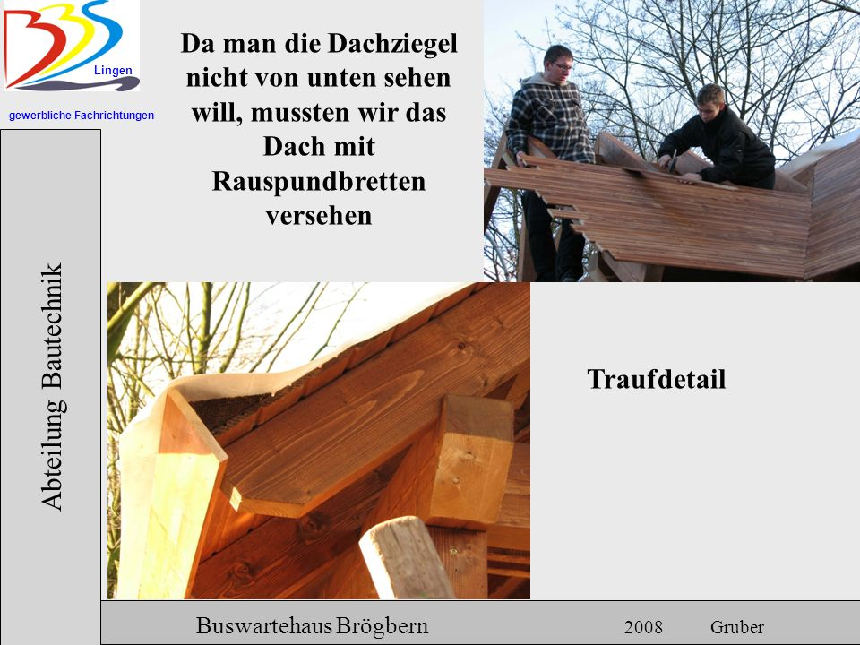 gewerbliche Fachrichtungen Lingen Abteilung Bautechnik Hermann Gruber 18.06.2007 Buswartehaus Brögbern 2008 Gruber Da man die Dachziegel nicht von unt