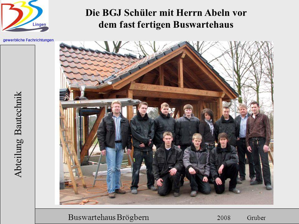 gewerbliche Fachrichtungen Lingen Abteilung Bautechnik Hermann Gruber 18.06.2007 Buswartehaus Brögbern 2008 Gruber Die BGJ Schüler mit Herrn Abeln vor