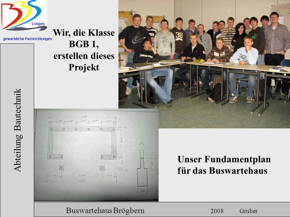 gewerbliche Fachrichtungen Lingen Abteilung Bautechnik Hermann Gruber 18.06.2007 Buswartehaus Brögbern 2008 Gruber Wir, die Klasse BGB 1, erstellen di