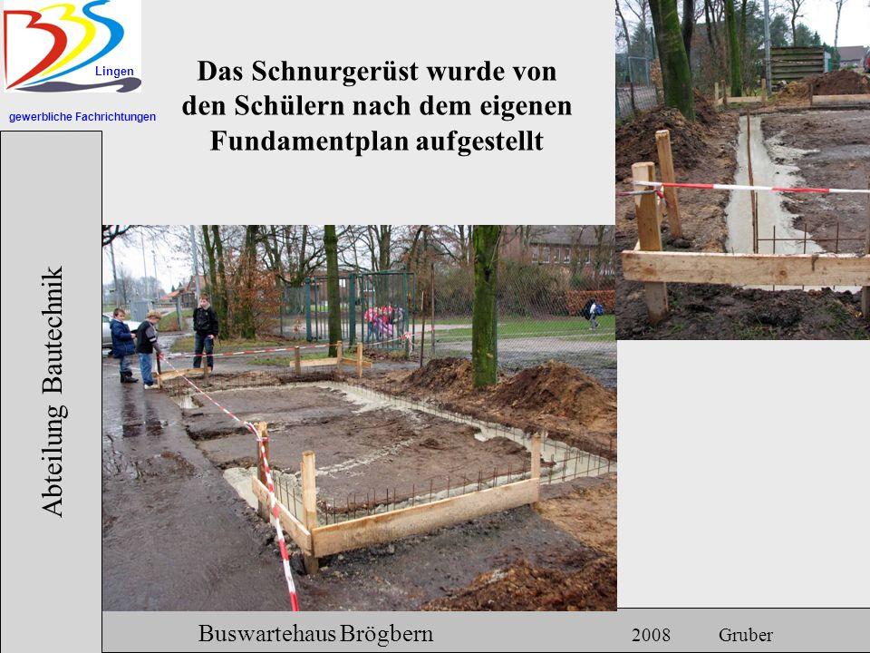 gewerbliche Fachrichtungen Lingen Abteilung Bautechnik Hermann Gruber 18.06.2007 Buswartehaus Brögbern 2008 Gruber Das Schnurgerüst wurde von den Schü