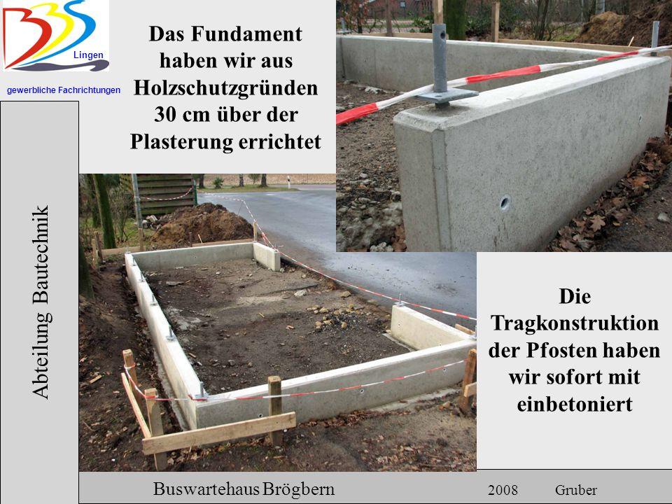 gewerbliche Fachrichtungen Lingen Abteilung Bautechnik Hermann Gruber 18.06.2007 Buswartehaus Brögbern 2008 Gruber Das Fundament haben wir aus Holzsch