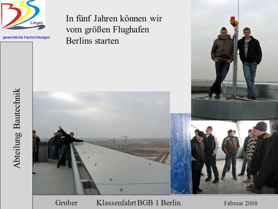 gewerbliche Fachrichtungen Lingen Abteilung Bautechnik Gruber Klassenfahrt BGB 1 Berlin Februar 2008 In fünf Jahren können wir vom größen Flughafen Be