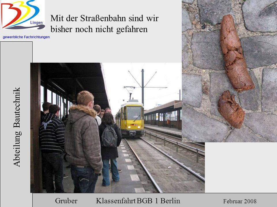 gewerbliche Fachrichtungen Lingen Abteilung Bautechnik Gruber Klassenfahrt BGB 1 Berlin Februar 2008 Mit der Straßenbahn sind wir bisher noch nicht ge
