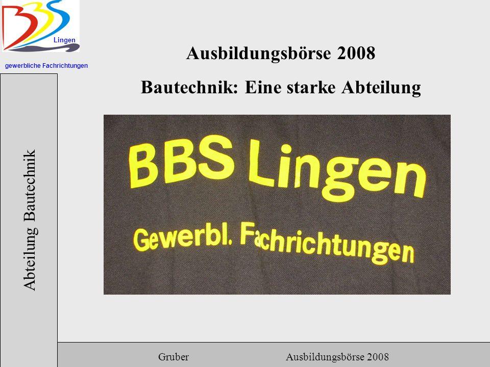 gewerbliche Fachrichtungen Lingen Abteilung Bautechnik Gruber Ausbildungsbörse 2008 Ausbildungsbörse 2008 Bautechnik: Eine starke Abteilung
