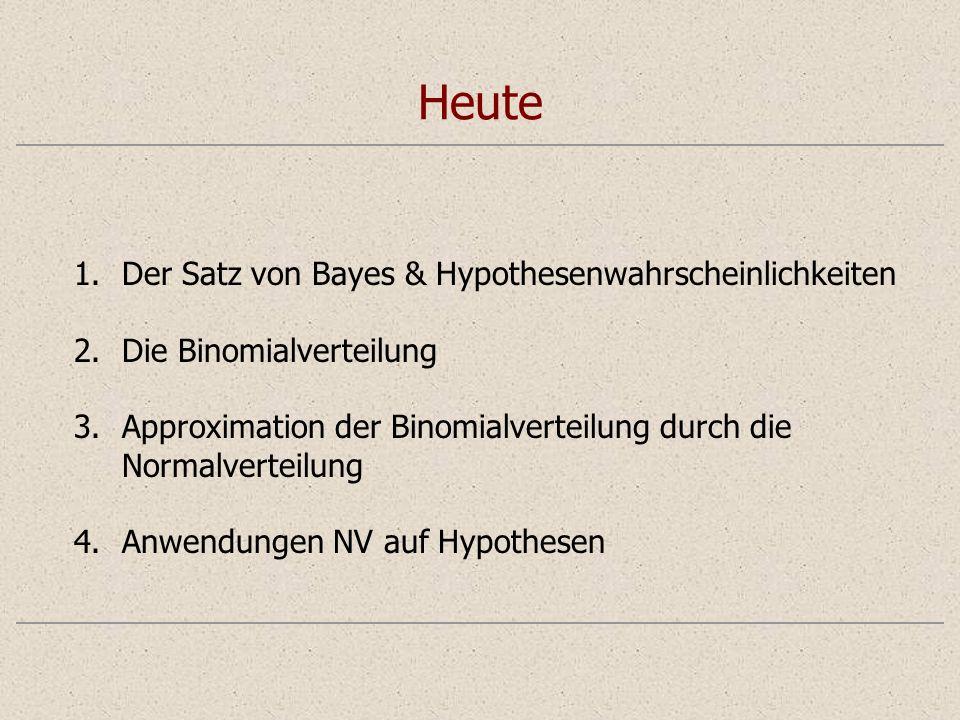 Heute 1.Der Satz von Bayes & Hypothesenwahrscheinlichkeiten 2.Die Binomialverteilung 3.Approximation der Binomialverteilung durch die Normalverteilung 4.Anwendungen NV auf Hypothesen