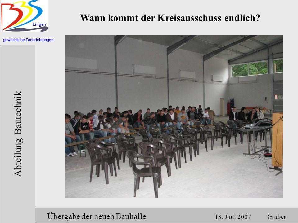 gewerbliche Fachrichtungen Lingen Abteilung Bautechnik Hermann Gruber 18.06.2007 Wann kommt der Kreisausschuss endlich? Übergabe der neuen Bauhalle 18