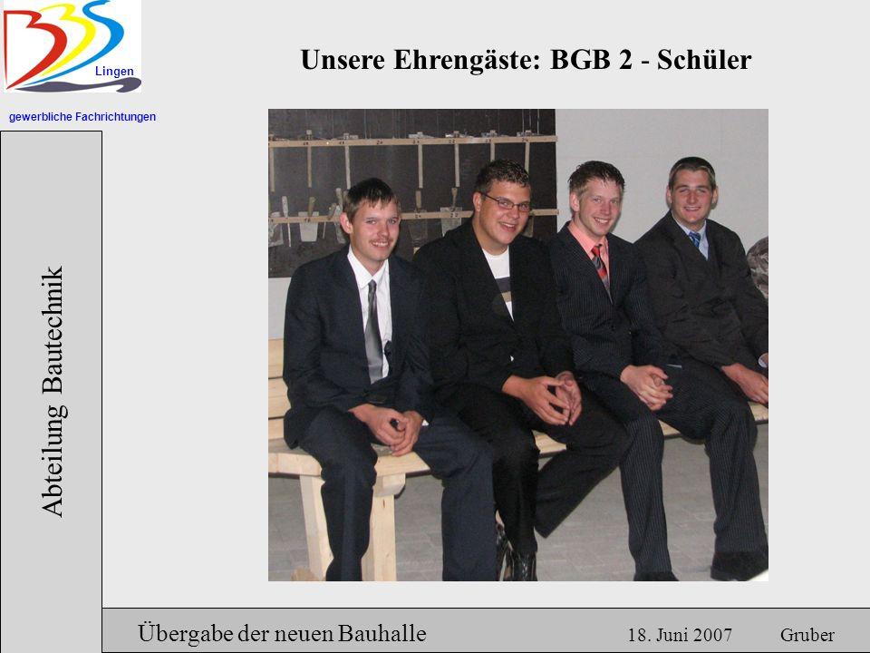 gewerbliche Fachrichtungen Lingen Abteilung Bautechnik Hermann Gruber 18.06.2007 Unsere Ehrengäste: BGB 2 - Schüler Übergabe der neuen Bauhalle 18.