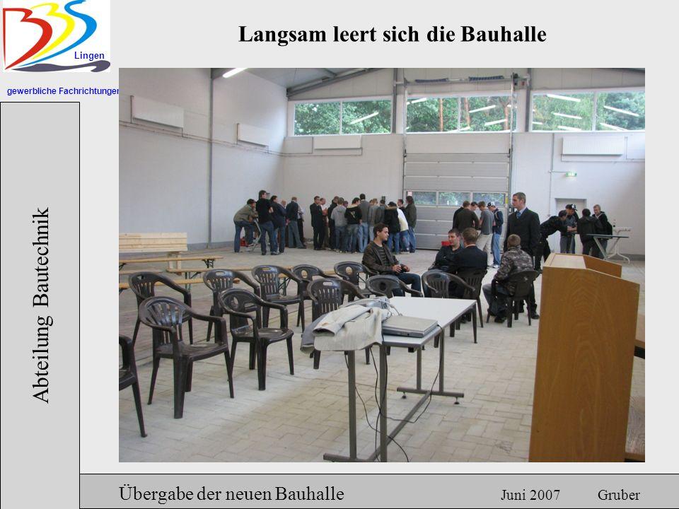 gewerbliche Fachrichtungen Lingen Abteilung Bautechnik Hermann Gruber 18.06.2007 Übergabe der neuen Bauhalle Juni 2007 Gruber Langsam leert sich die Bauhalle