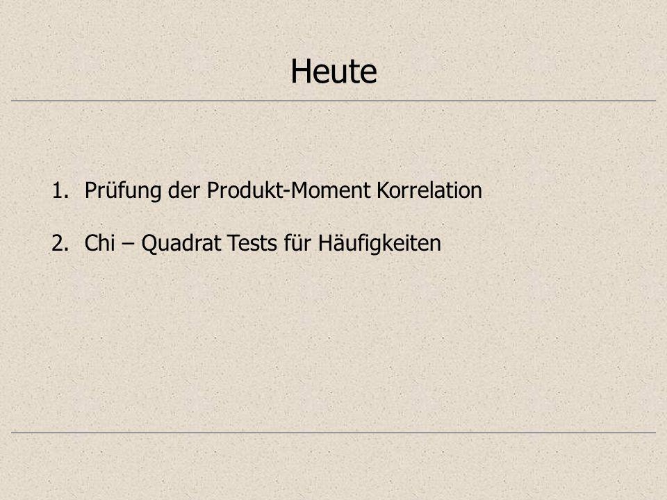 Heute 1.Prüfung der Produkt-Moment Korrelation 2.Chi – Quadrat Tests für Häufigkeiten