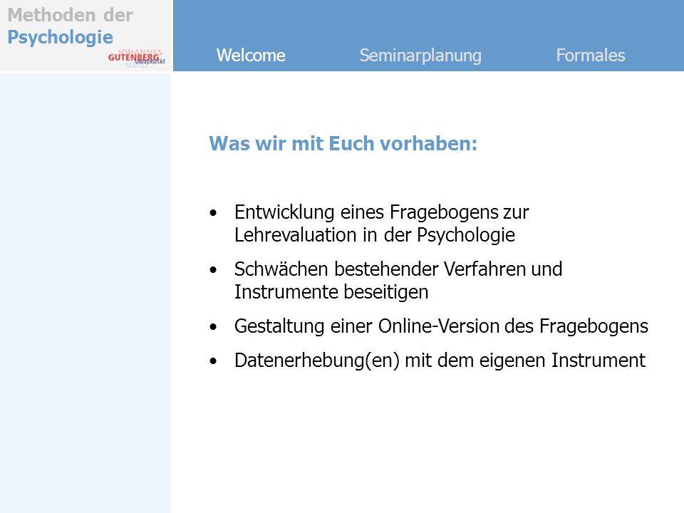 Methoden der Psychologie Welcome Seminarplanung Formales Was wir mit Euch vorhaben: Entwicklung eines Fragebogens zur Lehrevaluation in der Psychologi