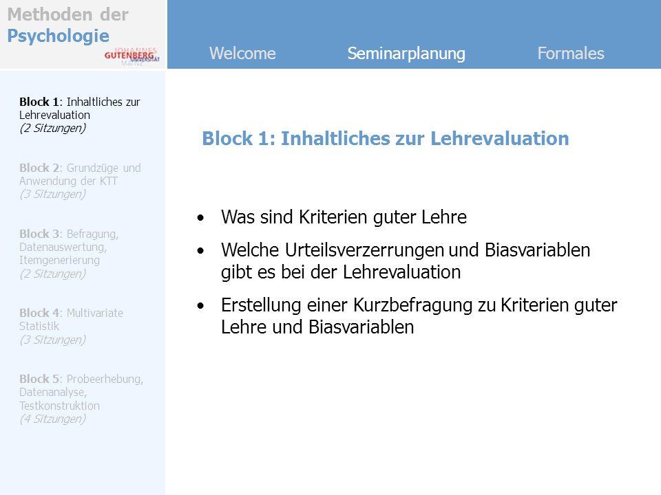 Methoden der Psychologie Welcome Seminarplanung Formales Block 2: Grundzüge und Anwendung der KTT Block 1: Inhaltliches zur Lehrevaluation (2 Sitzungen) Block 2: Grundzüge und Anwendung der KTT (3 Sitzungen) Block 3: Befragung, Datenauswertung, Itemgenerierung (2 Sitzungen) Block 4: Multivariate Statistik (3 Sitzungen) Block 5: Probeerhebung, Datenanalyse, Testkonstruktion (4 Sitzungen) Grundlagen der klassischen Testtheorie Einführung in SPSS Anwendungsbeispiele zur KTT mit realem Datenmaterial