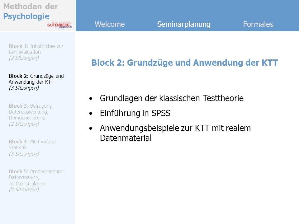 Methoden der Psychologie Welcome Seminarplanung Formales Block 3: Befragung, Datenauswertung, Itemgenerierung Block 1: Inhaltliches zur Lehrevaluation (2 Sitzungen) Block 2: Grundzüge und Anwendung der KTT (3 Sitzungen) Block 3: Befragung, Datenauswertung, Itemgenerierung (2 Sitzungen) Block 4: Multivariate Statistik (3 Sitzungen) Block 5: Probeerhebung, Datenanalyse, Testkonstruktion (4 Sitzungen) Online-Datenerhebung mit dem Kurzbefragungsbogen (aus Block 1) Kategorisierung der Antworten, Auswertung der Daten Festlegung der Dimensionen unserer Lehrevaluation Itemgenerierung Erstellung der Endform für die Probeerhebung