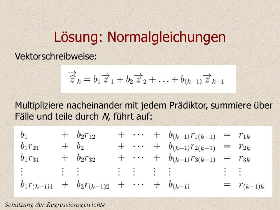 Lösung: Normalgleichungen Schätzung der Regressionsgewichte Vektorschreibweise: Multipliziere nacheinander mit jedem Prädiktor, summiere über Fälle und teile durch N, führt auf: