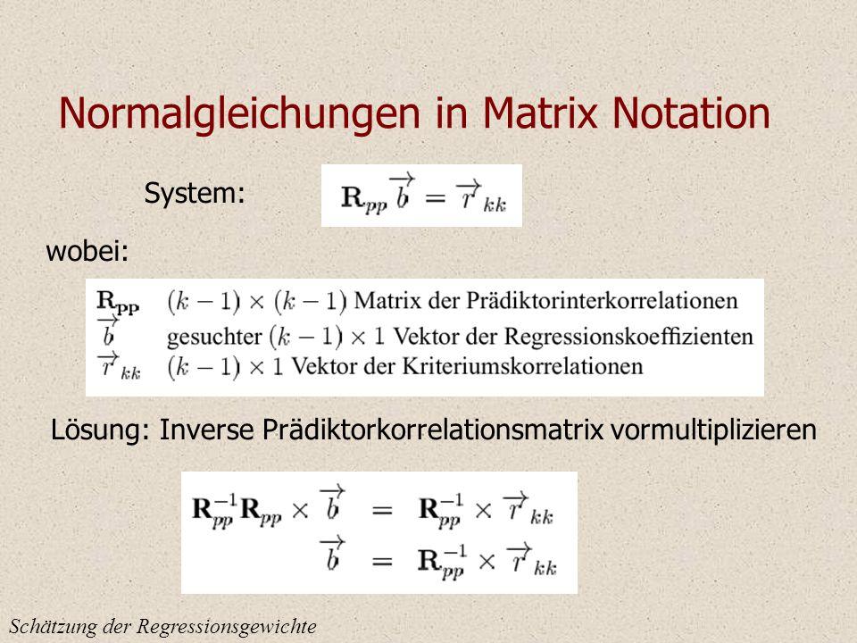 Normalgleichungen in Matrix Notation Schätzung der Regressionsgewichte System: wobei: Lösung: Inverse Prädiktorkorrelationsmatrix vormultiplizieren