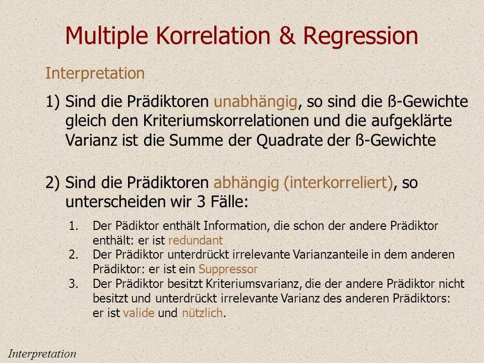 Multiple Korrelation & Regression Interpretation Sind die Prädiktoren unabhängig, so sind die ß-Gewichte gleich den Kriteriumskorrelationen und die aufgeklärte Varianz ist die Summe der Quadrate der ß-Gewichte 1) Sind die Prädiktoren abhängig (interkorreliert), so unterscheiden wir 3 Fälle: 2) 1.Der Pädiktor enthält Information, die schon der andere Prädiktor enthält: er ist redundant 2.Der Prädiktor unterdrückt irrelevante Varianzanteile in dem anderen Prädiktor: er ist ein Suppressor 3.Der Prädiktor besitzt Kriteriumsvarianz, die der andere Prädiktor nicht besitzt und unterdrückt irrelevante Varianz des anderen Prädiktors: er ist valide und nützlich.