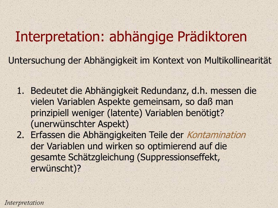 Interpretation: abhängige Prädiktoren Untersuchung der Abhängigkeit im Kontext von Multikollinearität 1.Bedeutet die Abhängigkeit Redundanz, d.h.