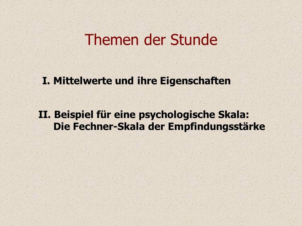 I. Mittelwerte und ihre Eigenschaften Themen der Stunde II. Beispiel für eine psychologische Skala: Die Fechner-Skala der Empfindungsstärke