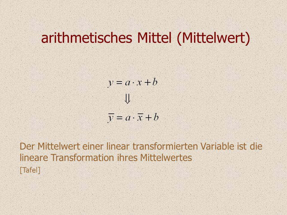 arithmetisches Mittel (Mittelwert) Der Mittelwert einer linear transformierten Variable ist die lineare Transformation ihres Mittelwertes [Tafel]