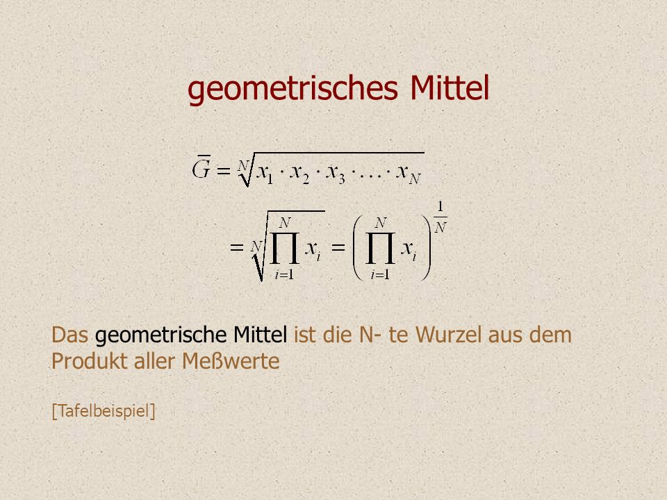 geometrisches Mittel Das geometrische Mittel ist die N- te Wurzel aus dem Produkt aller Meßwerte [Tafelbeispiel]