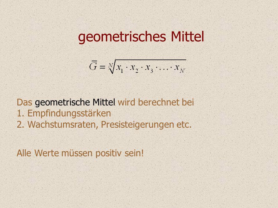 geometrisches Mittel Das geometrische Mittel wird berechnet bei 1. Empfindungsstärken 2. Wachstumsraten, Presisteigerungen etc. Alle Werte müssen posi