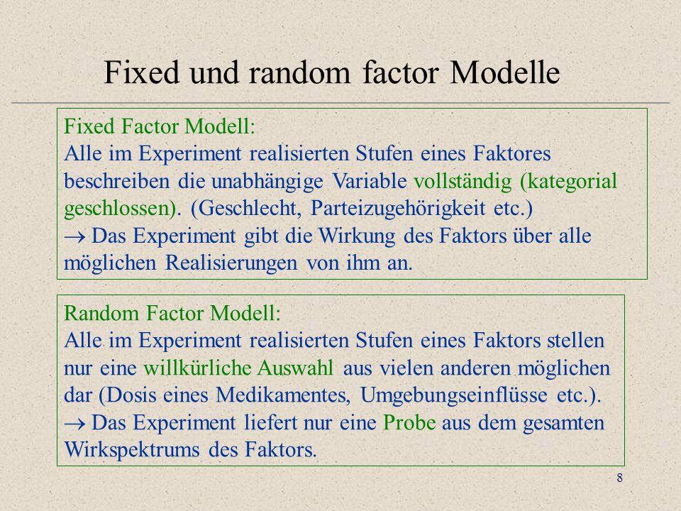 8 Fixed und random factor Modelle Fixed Factor Modell: Alle im Experiment realisierten Stufen eines Faktores beschreiben die unabhängige Variable vollständig (kategorial geschlossen).