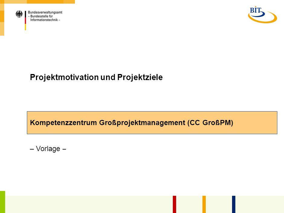 Projektmotivation und Projektziele Kompetenzzentrum Großprojektmanagement (CC GroßPM) – Vorlage –