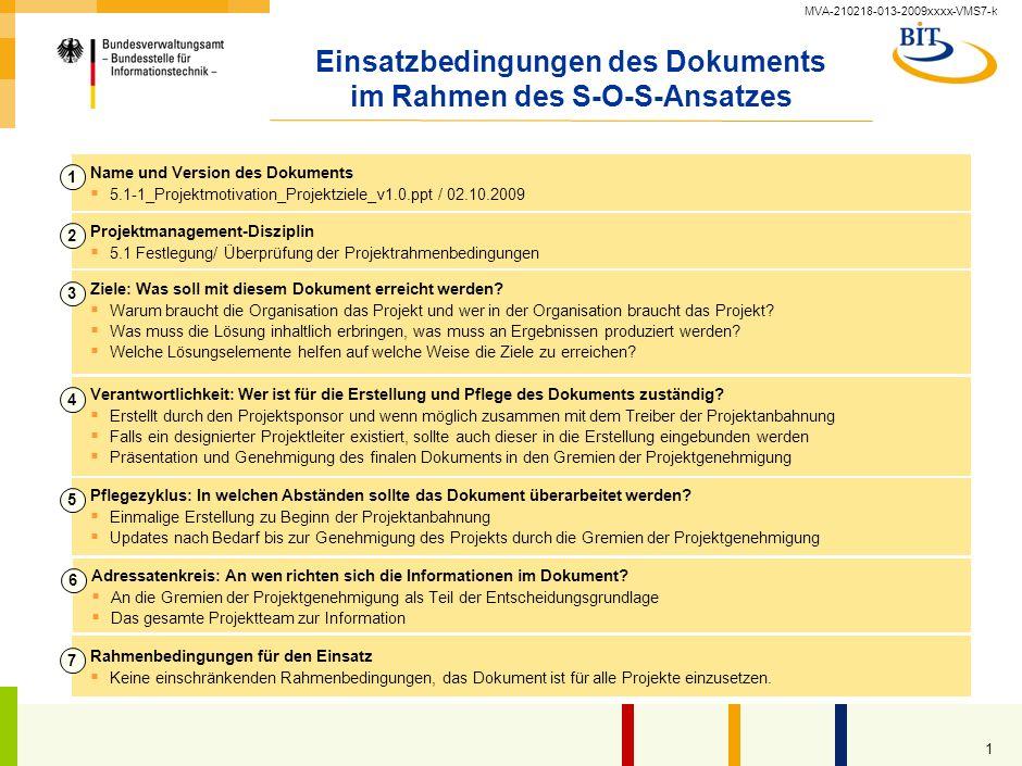 MVA-210218-013-2009xxxx-VMS7-k 1 Einsatzbedingungen des Dokuments im Rahmen des S-O-S-Ansatzes Name und Version des Dokuments 5.1-1_Projektmotivation_Projektziele_v1.0.ppt / 02.10.2009 1 Projektmanagement-Disziplin 5.1 Festlegung/ Überprüfung der Projektrahmenbedingungen 2 Ziele: Was soll mit diesem Dokument erreicht werden.