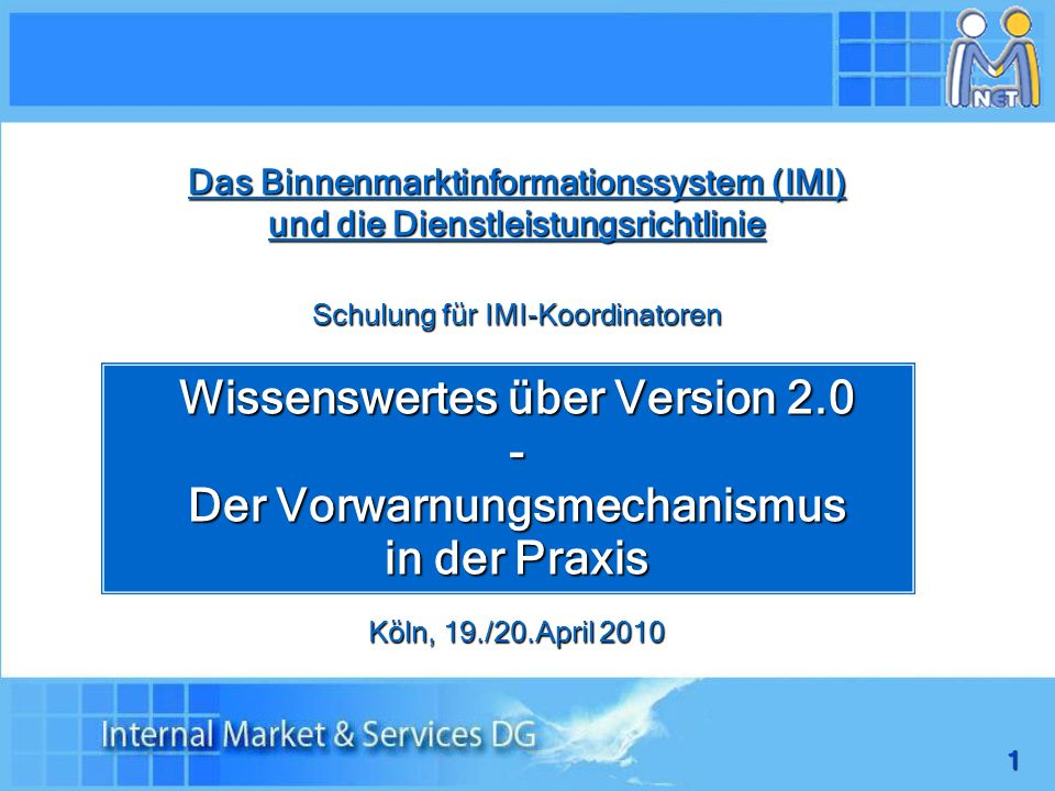 1 Das Binnenmarktinformationssystem (IMI) und die Dienstleistungsrichtlinie Schulung für IMI-Koordinatoren Wissenswertes über Version 2.0 - Der Vorwarnungsmechanismus in der Praxis Köln, 19./20.April 2010
