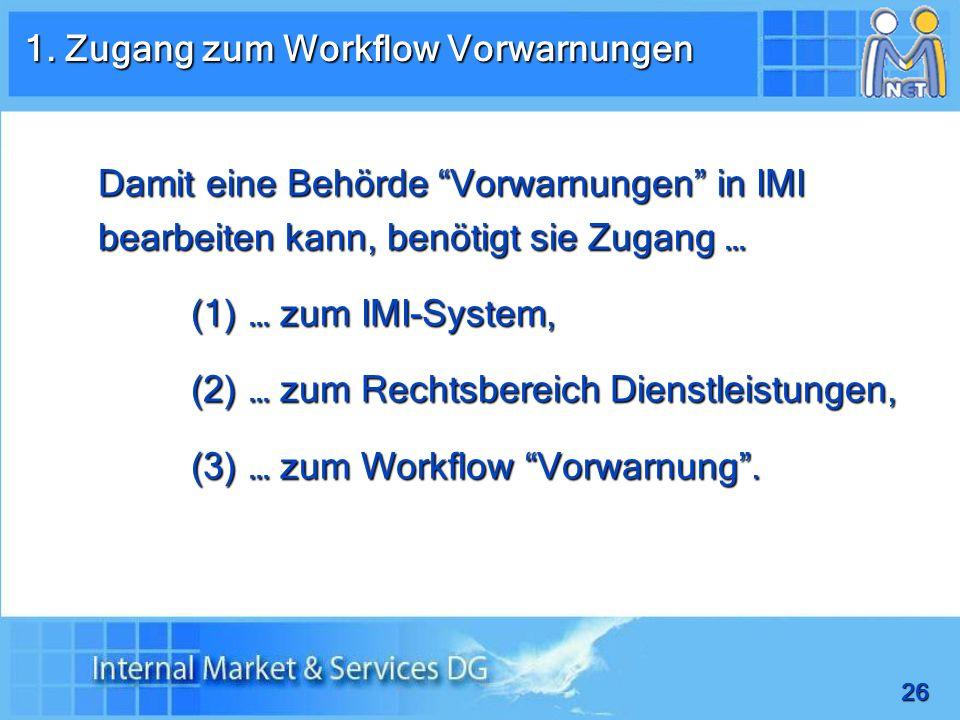 26 Damit eine Behörde Vorwarnungen in IMI bearbeiten kann, benötigt sie Zugang … (1) … zum IMI-System, (2) … zum Rechtsbereich Dienstleistungen, (3) … zum Workflow Vorwarnung.