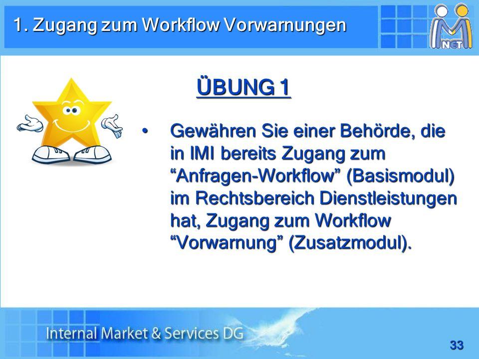 33 ÜBUNG 1 Gewähren Sie einer Behörde, die in IMI bereits Zugang zum Anfragen-Workflow (Basismodul) im Rechtsbereich Dienstleistungen hat, Zugang zum Workflow Vorwarnung (Zusatzmodul).