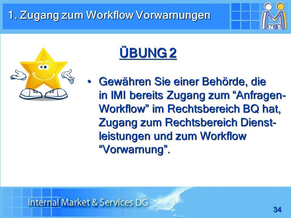 34 ÜBUNG 2 Gewähren Sie einer Behörde, die in IMI bereits Zugang zum Anfragen- Workflow im Rechtsbereich BQ hat, Zugang zum Rechtsbereich Dienst- leistungen und zum Workflow Vorwarnung.