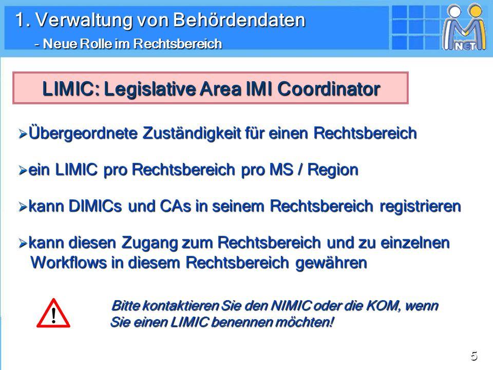 55 Übergeordnete Zuständigkeit für einen Rechtsbereich Übergeordnete Zuständigkeit für einen Rechtsbereich ein LIMIC pro Rechtsbereich pro MS / Region ein LIMIC pro Rechtsbereich pro MS / Region kann DIMICs und CAs in seinem Rechtsbereich registrieren kann DIMICs und CAs in seinem Rechtsbereich registrieren kann diesen Zugang zum Rechtsbereich und zu einzelnen Workflows in diesem Rechtsbereich gewähren kann diesen Zugang zum Rechtsbereich und zu einzelnen Workflows in diesem Rechtsbereich gewähren LIMIC: Legislative Area IMI Coordinator Bitte kontaktieren Sie den NIMIC oder die KOM, wenn Sie einen LIMIC benennen möchten.