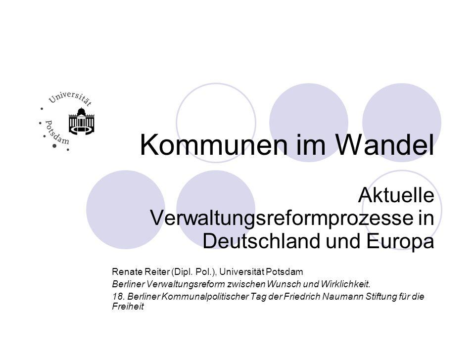 Kommunen im Wandel Aktuelle Verwaltungsreformprozesse in Deutschland und Europa Renate Reiter (Dipl. Pol.), Universität Potsdam Berliner Verwaltungsre