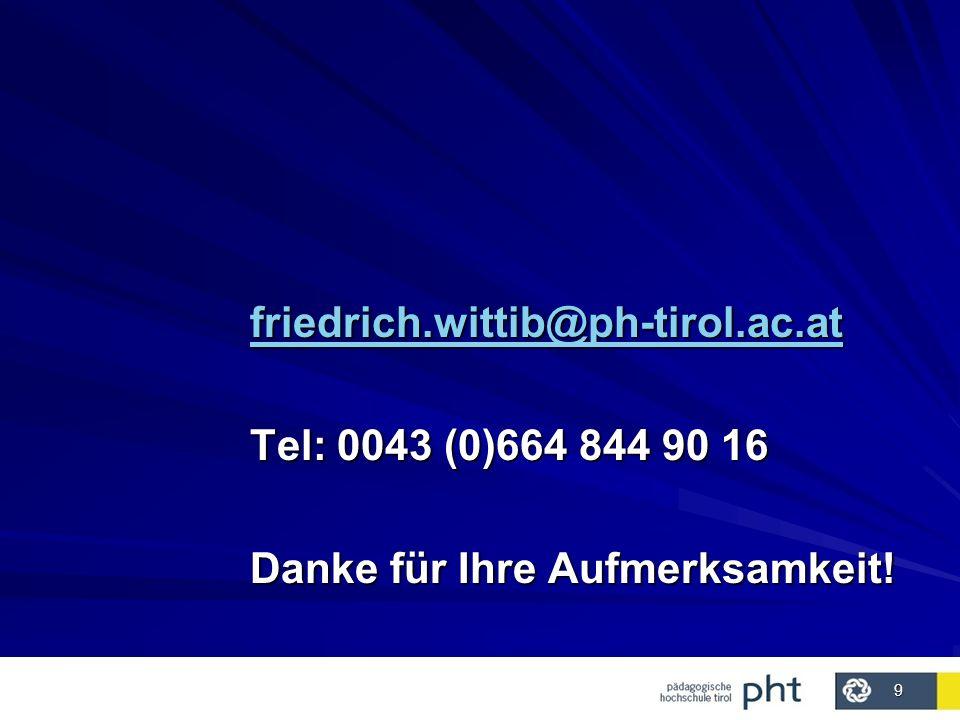 9 friedrich.wittib@ph-tirol.ac.at Tel: 0043 (0)664 844 90 16 Danke für Ihre Aufmerksamkeit!