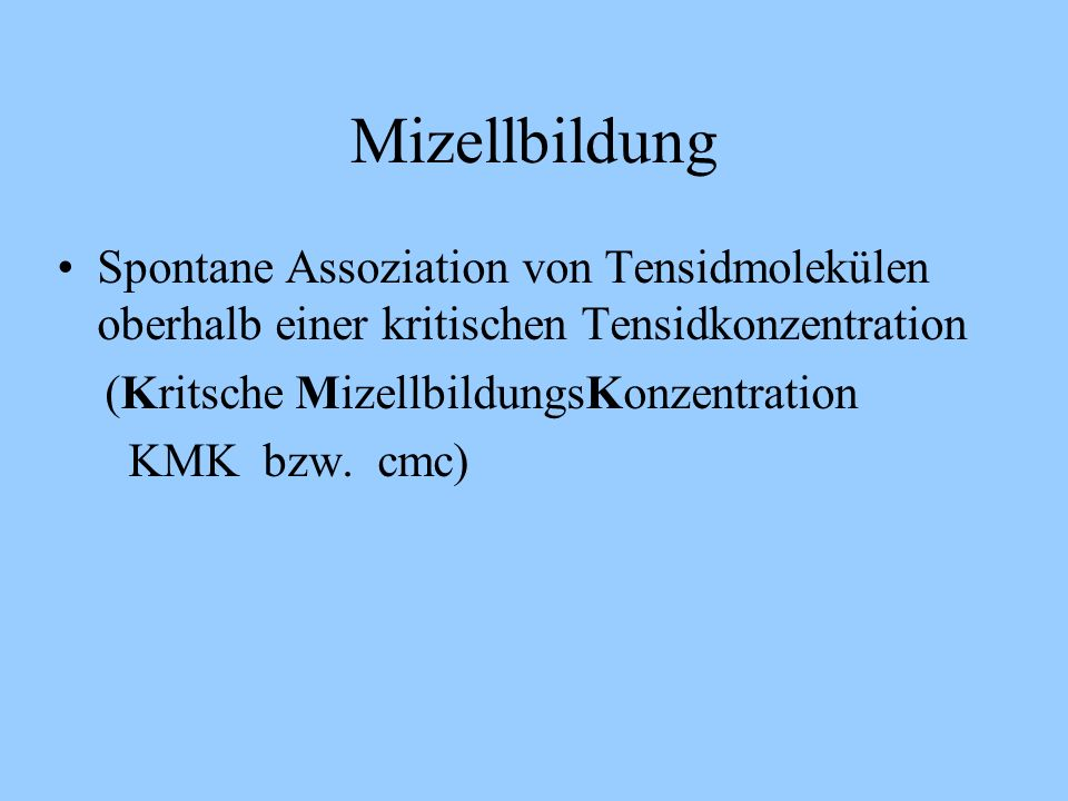 Mizellbildung Spontane Assoziation von Tensidmolekülen oberhalb einer kritischen Tensidkonzentration (Kritsche MizellbildungsKonzentration KMK bzw.