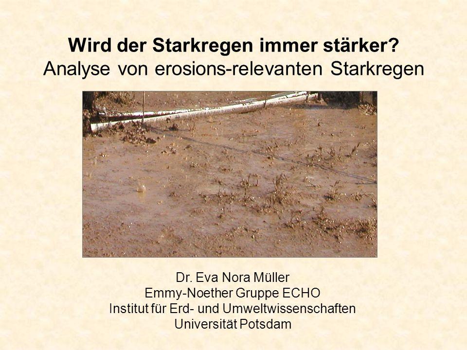 Wird der Starkregen immer stärker? Analyse von erosions-relevanten Starkregen Dr. Eva Nora Müller Emmy-Noether Gruppe ECHO Institut für Erd- und Umwel