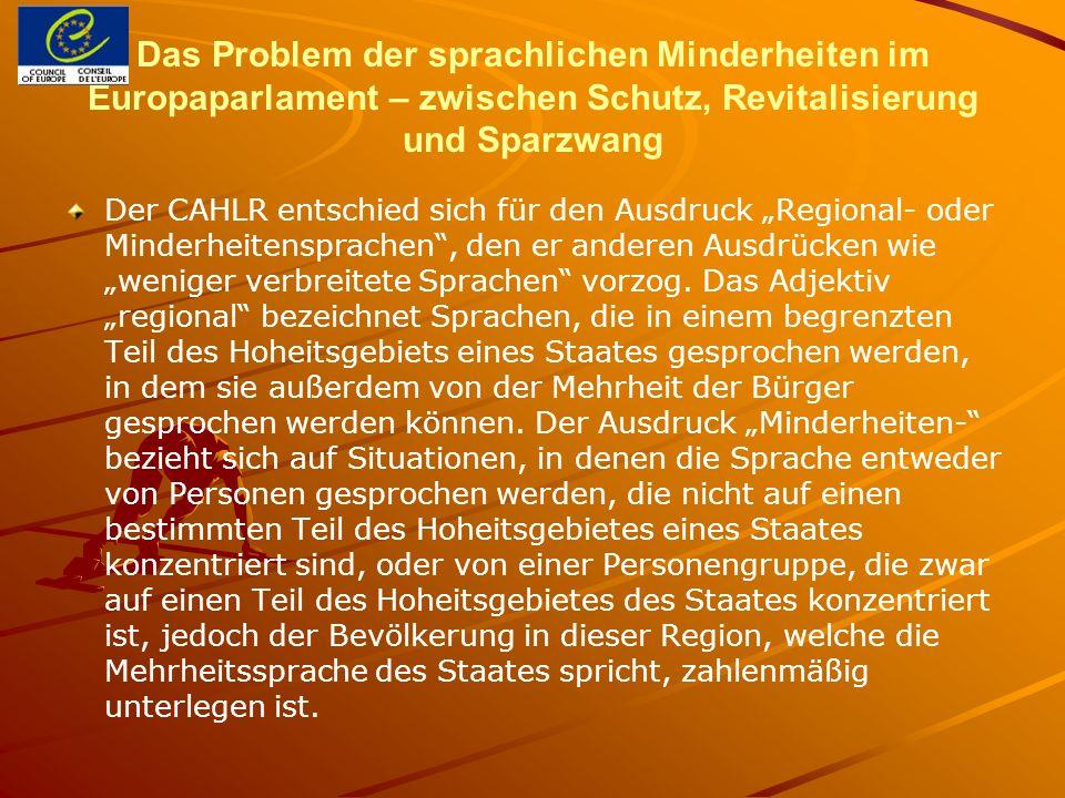 Das Problem der sprachlichen Minderheiten im Europaparlament – zwischen Schutz, Revitalisierung und Sparzwang Der CAHLR entschied sich für den Ausdruck Regional- oder Minderheitensprachen, den er anderen Ausdrücken wie weniger verbreitete Sprachen vorzog.