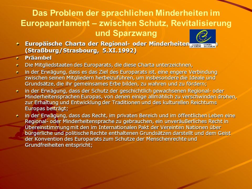 Das Problem der sprachlichen Minderheiten im Europaparlament – zwischen Schutz, Revitalisierung und Sparzwang Europäische Charta der Regional- oder Minderheitensprachen (Straßburg/Strasbourg, 5.XI.1992) Präambel Die Mitgliedstaaten des Europarats, die diese Charta unterzeichnen, in der Erwägung, dass es das Ziel des Europarats ist, eine engere Verbindung zwischen seinen Mitgliedern herbeizuführen, um insbesondere die Ideale und Grundsätze, die ihr gemeinsames Erbe bilden, zu wahren und zu fördern; in der Erwägung, dass der Schutz der geschichtlich gewachsenen Regional- oder Minderheitensprachen Europas, von denen einige allmählich zu verschwinden drohen, zur Erhaltung und Entwicklung der Traditionen und des kulturellen Reichtums Europas beiträgt; in der Erwägung, dass das Recht, im privaten Bereich und im öffentlichen Leben eine Regional- oder Minderheitensprache zu gebrauchen, ein unveräußerliches Recht in Übereinstimmung mit den im Internationalen Pakt der Vereinten Nationen über bürgerliche und politische Rechte enthaltenen Grundsätzen darstellt und dem Geist der Konvention des Europarats zum Schutze der Menschenrechte und Grundfreiheiten entspricht;