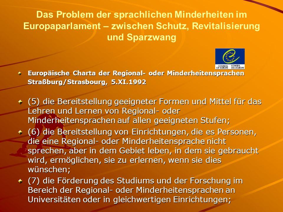 Das Problem der sprachlichen Minderheiten im Europaparlament – zwischen Schutz, Revitalisierung und Sparzwang Europäische Charta der Regional- oder Minderheitensprachen Straßburg/Strasbourg, 5.XI.1992 (5) die Bereitstellung geeigneter Formen und Mittel für das Lehren und Lernen von Regional- oder Minderheitensprachen auf allen geeigneten Stufen; (6) die Bereitstellung von Einrichtungen, die es Personen, die eine Regional- oder Minderheitensprache nicht sprechen, aber in dem Gebiet leben, in dem sie gebraucht wird, ermöglichen, sie zu erlernen, wenn sie dies wünschen; (7) die Förderung des Studiums und der Forschung im Bereich der Regional- oder Minderheitensprachen an Universitäten oder in gleichwertigen Einrichtungen;