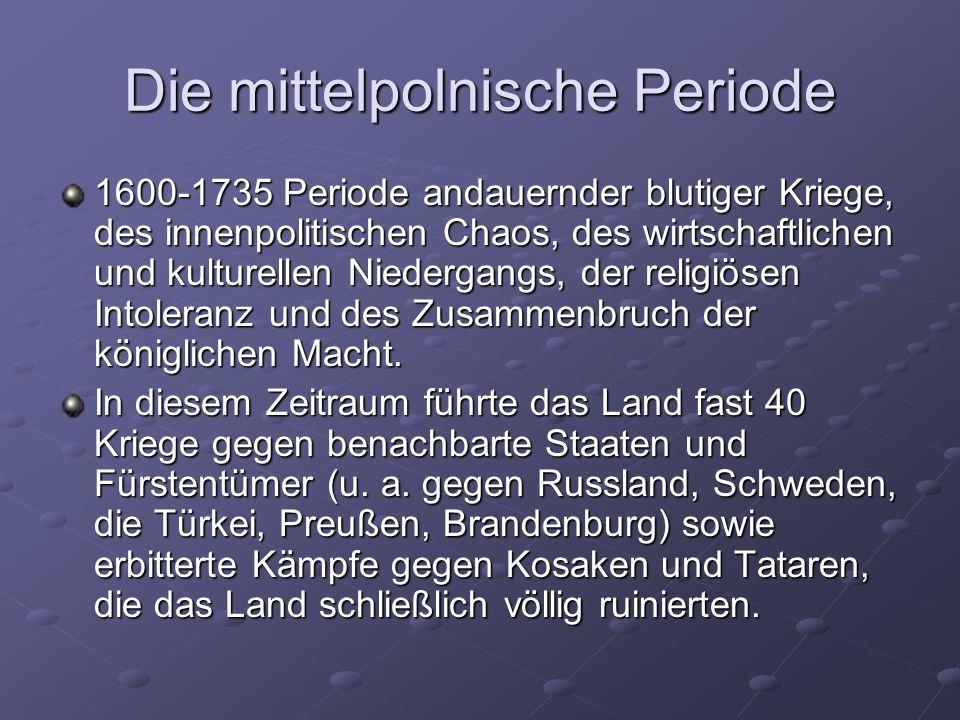 Die mittelpolnische Periode 1600-1735 Periode andauernder blutiger Kriege, des innenpolitischen Chaos, des wirtschaftlichen und kulturellen Niedergangs, der religiösen Intoleranz und des Zusammenbruch der königlichen Macht.